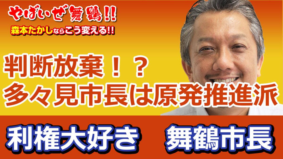 【判断放棄】多々見市長は原発推進派 利権大好き舞鶴市長 反対しないから金くれ、利権をよこせ という風に舞鶴市民の私は感じました。