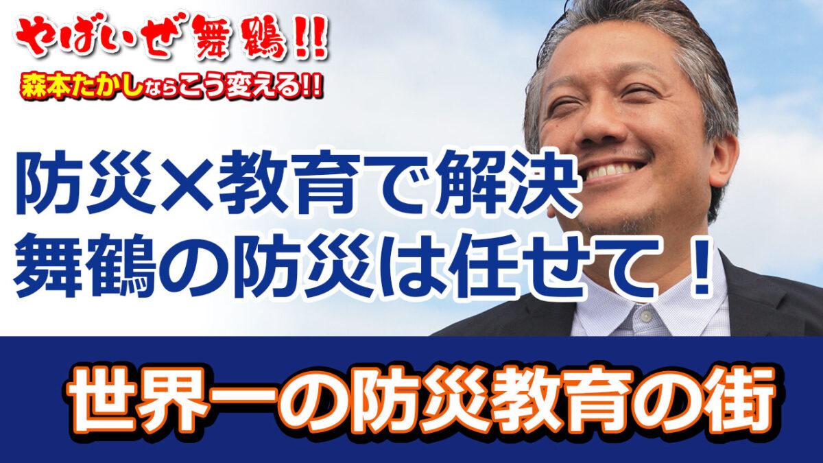 舞鶴の防災は任せてください 舞鶴の防災対策は防災✖教育で解決 世界一の防災教育が進んだ街→日本で一番安心な街舞鶴へ進化 防災のプロが舞鶴市長にあれば舞鶴の防災はこう変わります